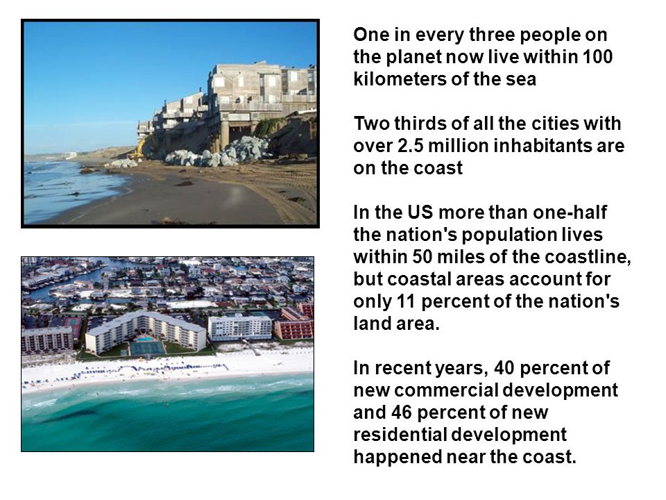 One in every three people on the planet now live within 100 kilometers of the sea Two thirds of all the cities with over 2.5 million inhabitants are on the coast In the US more than one-half the nation s population lives within 50 miles of the coastline, but coastal areas account for only 11 percent of the nation s land area.
