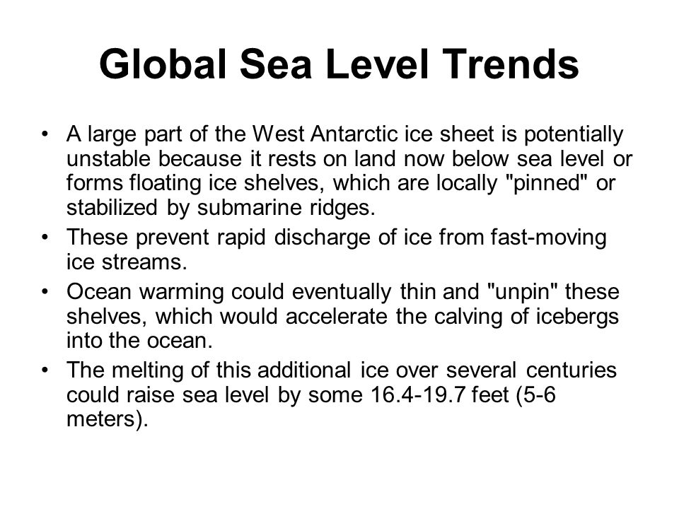 Global Sea Level Trends A large part of the West Antarctic ice sheet is potentially unstable because it rests on land now below sea level or forms floating ice shelves, which are locally pinned or stabilized by submarine ridges.