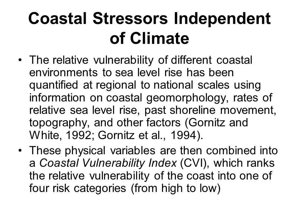 Coastal Stressors Independent of Climate The relative vulnerability of different coastal environments to sea level rise has been quantified at regional to national scales using information on coastal geomorphology, rates of relative sea level rise, past shoreline movement, topography, and other factors (Gornitz and White, 1992; Gornitz et al., 1994).