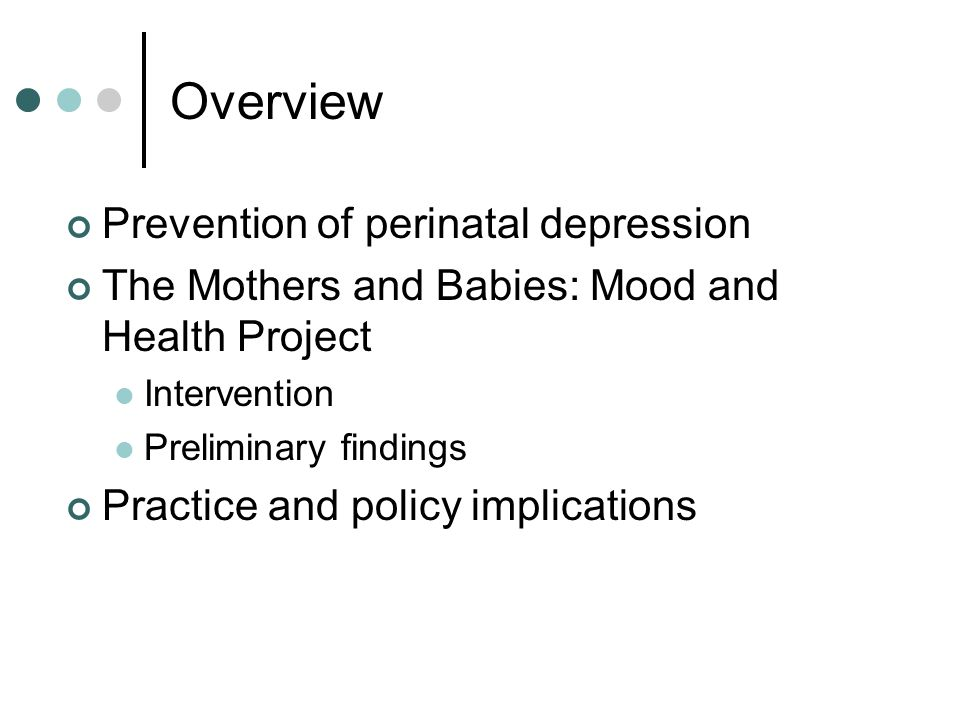 Overview Prevention of perinatal depression The Mothers and Babies: Mood and Health Project Intervention Preliminary findings Practice and policy impl