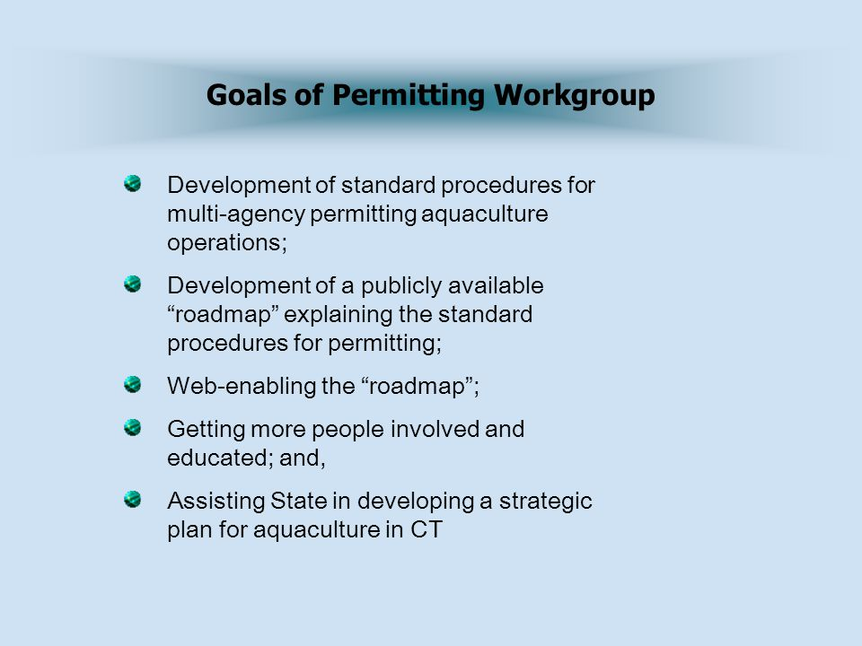 Development of standard procedures for multi-agency permitting aquaculture operations; Development of a publicly available roadmap explaining the standard procedures for permitting; Web-enabling the roadmap ; Getting more people involved and educated; and, Assisting State in developing a strategic plan for aquaculture in CT Goals of Permitting Workgroup