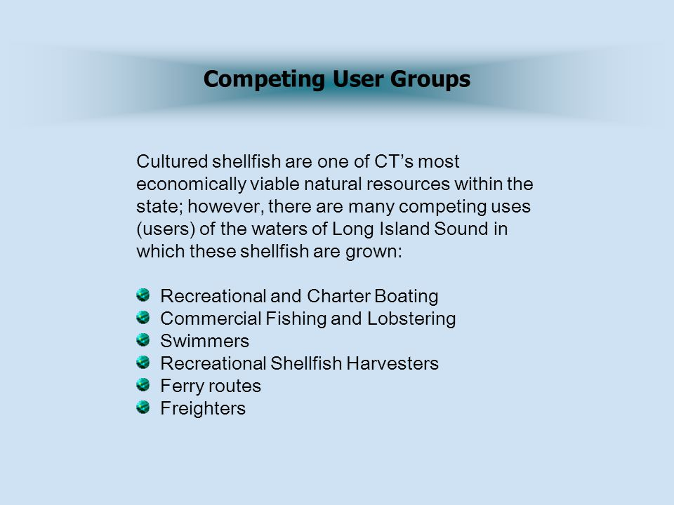 Competing User Groups Cultured shellfish are one of CT's most economically viable natural resources within the state; however, there are many competing uses (users) of the waters of Long Island Sound in which these shellfish are grown: Recreational and Charter Boating Commercial Fishing and Lobstering Swimmers Recreational Shellfish Harvesters Ferry routes Freighters