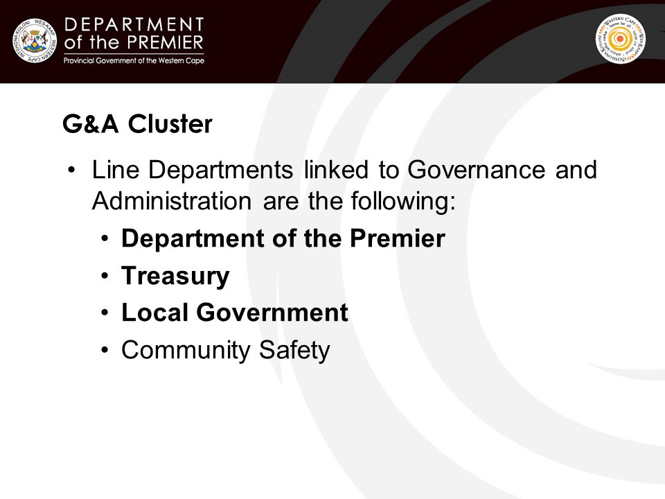 G&A Cluster Line Departments linked to Governance and Administration are the following: Department of the Premier Treasury Local Government Community Safety