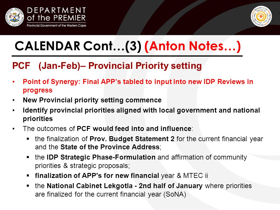 CALENDAR Cont…(3) (Anton Notes…) PCF (Jan-Feb)– Provincial Priority setting Point of Synergy: Final APP's tabled to input into new IDP Reviews in progress New Provincial priority setting commence Identify provincial priorities aligned with local government and national priorities The outcomes of PCF would feed into and influence:  the finalization of Prov.
