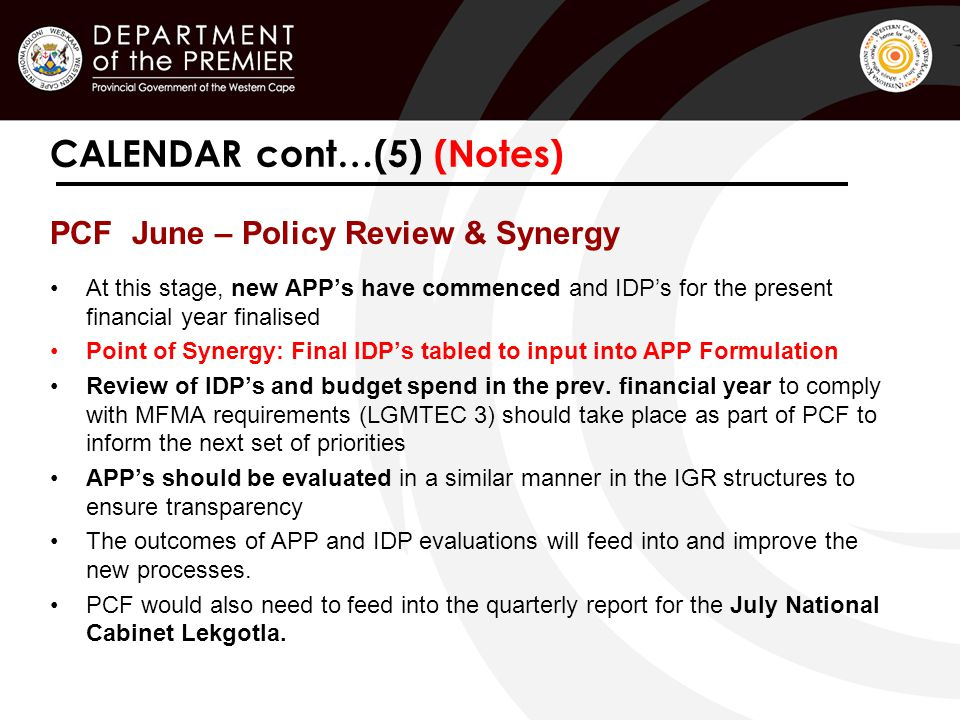 PCF June – Policy Review & Synergy At this stage, new APP's have commenced and IDP's for the present financial year finalised Point of Synergy: Final IDP's tabled to input into APP Formulation Review of IDP's and budget spend in the prev.