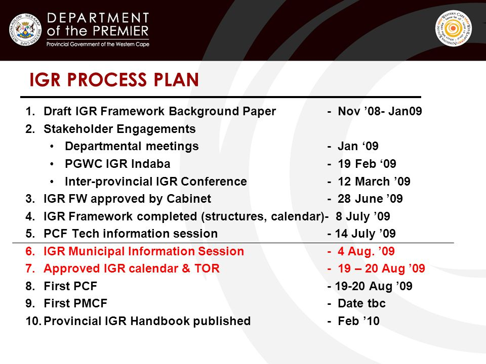 IGR PROCESS PLAN 1.Draft IGR Framework Background Paper - Nov '08- Jan09 2.Stakeholder Engagements Departmental meetings - Jan '09 PGWC IGR Indaba - 19 Feb '09 Inter-provincial IGR Conference - 12 March '09 3.IGR FW approved by Cabinet - 28 June '09 4.IGR Framework completed (structures, calendar)- 8 July '09 5.PCF Tech information session - 14 July '09 6.IGR Municipal Information Session - 4 Aug.