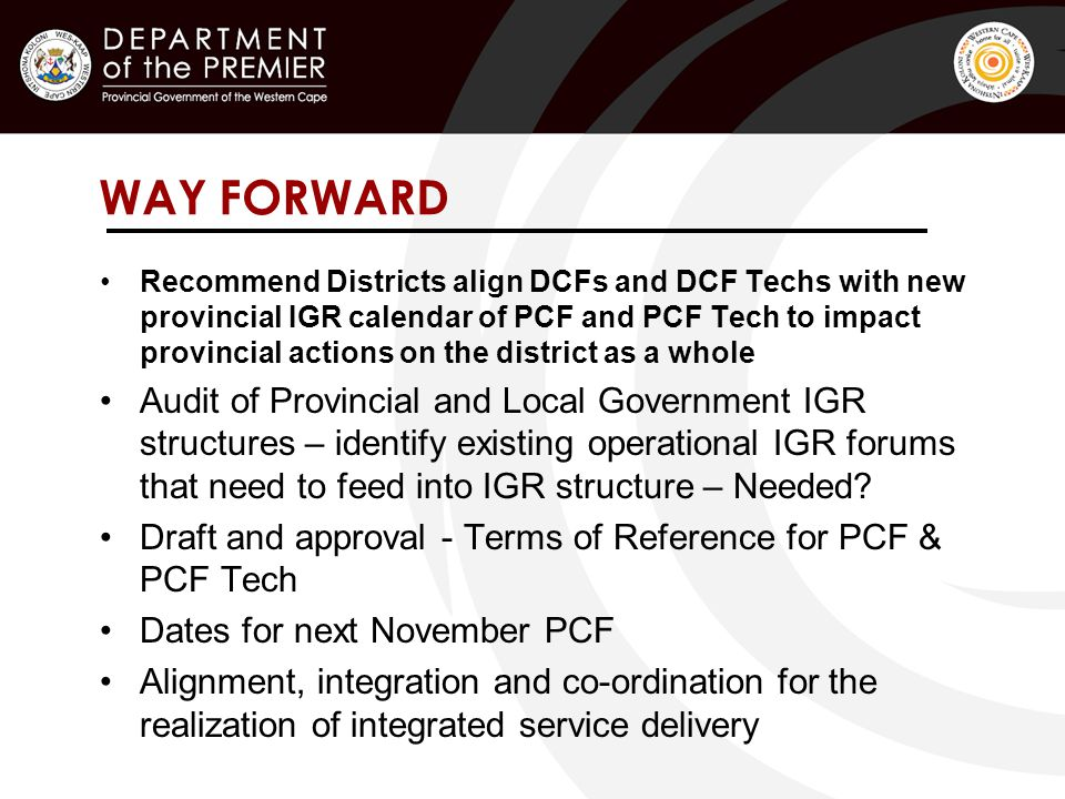 WAY FORWARD Recommend Districts align DCFs and DCF Techs with new provincial IGR calendar of PCF and PCF Tech to impact provincial actions on the district as a whole Audit of Provincial and Local Government IGR structures – identify existing operational IGR forums that need to feed into IGR structure – Needed.