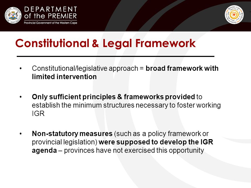 Constitutional & Legal Framework Constitutional/legislative approach = broad framework with limited intervention Only sufficient principles & frameworks provided to establish the minimum structures necessary to foster working IGR Non-statutory measures (such as a policy framework or provincial legislation) were supposed to develop the IGR agenda – provinces have not exercised this opportunity
