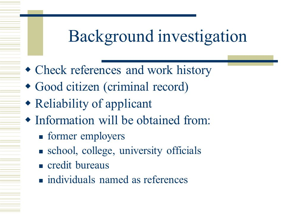  Check references and work history  Good citizen (criminal record)  Reliability of applicant  Information will be obtained from: former employers
