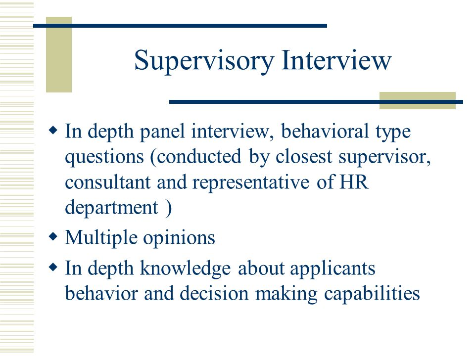 Supervisory Interview  In depth panel interview, behavioral type questions (conducted by closest supervisor, consultant and representative of HR depa