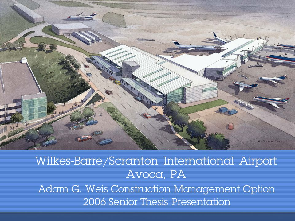 Wilkes-Barre/Scranton International Airport Avoca, PA Adam G. Weis Construction Management Option 2006 Senior Thesis Presentation