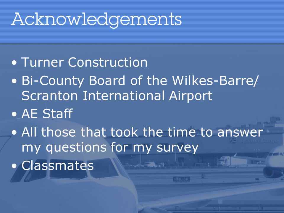 Acknowledgements Turner Construction Bi-County Board of the Wilkes-Barre/ Scranton International Airport AE Staff All those that took the time to answ
