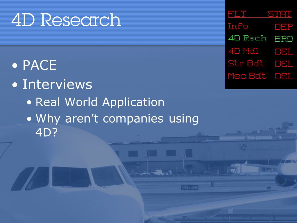 4D Research PACE Interviews Real World Application Why aren't companies using 4D? FLT STAT Info 4D Mdl Str Bdt DEP BRD DEL Mec Bdt DEL 4D Rsch
