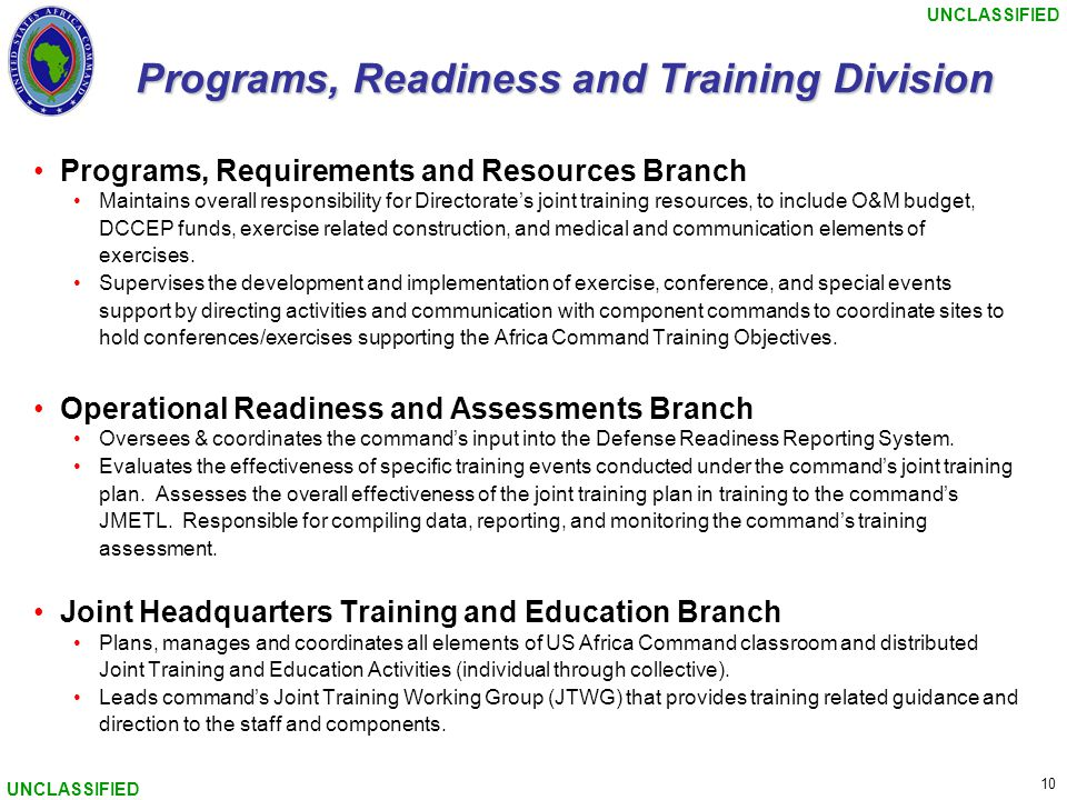 UNCLASSIFIED 10 UNCLASSIFIED Programs, Readiness and Training Division Programs, Requirements and Resources Branch Maintains overall responsibility for Directorate's joint training resources, to include O&M budget, DCCEP funds, exercise related construction, and medical and communication elements of exercises.