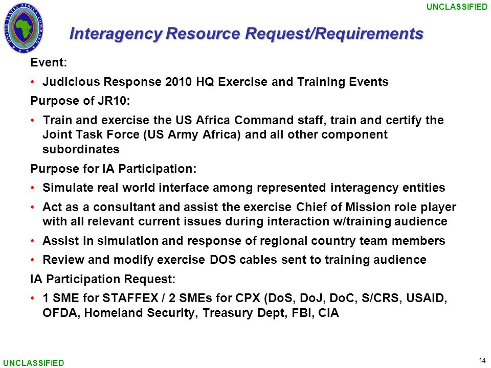 UNCLASSIFIED 14 UNCLASSIFIED Interagency Resource Request/Requirements Event: Judicious Response 2010 HQ Exercise and Training Events Purpose of JR10: Train and exercise the US Africa Command staff, train and certify the Joint Task Force (US Army Africa) and all other component subordinates Purpose for IA Participation: Simulate real world interface among represented interagency entities Act as a consultant and assist the exercise Chief of Mission role player with all relevant current issues during interaction w/training audience Assist in simulation and response of regional country team members Review and modify exercise DOS cables sent to training audience IA Participation Request: 1 SME for STAFFEX / 2 SMEs for CPX (DoS, DoJ, DoC, S/CRS, USAID, OFDA, Homeland Security, Treasury Dept, FBI, CIA