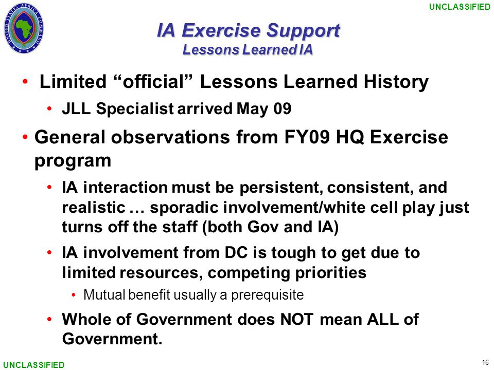"""UNCLASSIFIED 16 UNCLASSIFIED IA Exercise Support Lessons Learned IA Limited """"official"""" Lessons Learned History JLL Specialist arrived May 09 General o"""