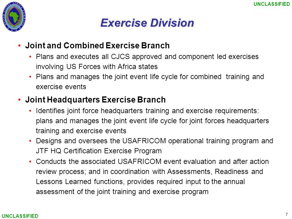 UNCLASSIFIED 7 Exercise Division Joint and Combined Exercise Branch Plans and executes all CJCS approved and component led exercises involving US Forc