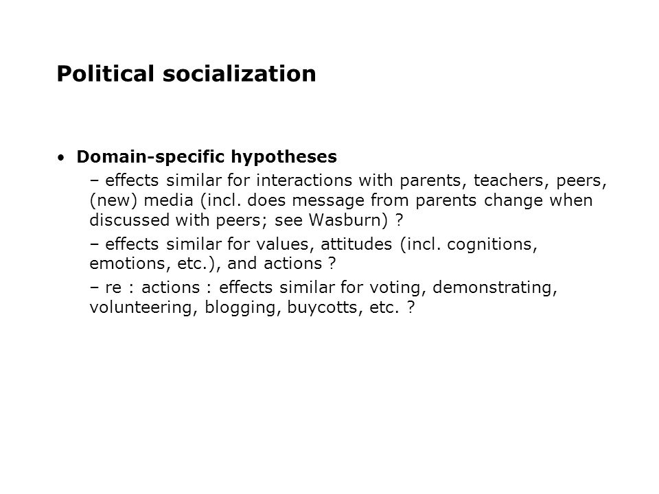 Political socialization Domain-specific hypotheses – effects similar for interactions with parents, teachers, peers, (new) media (incl.