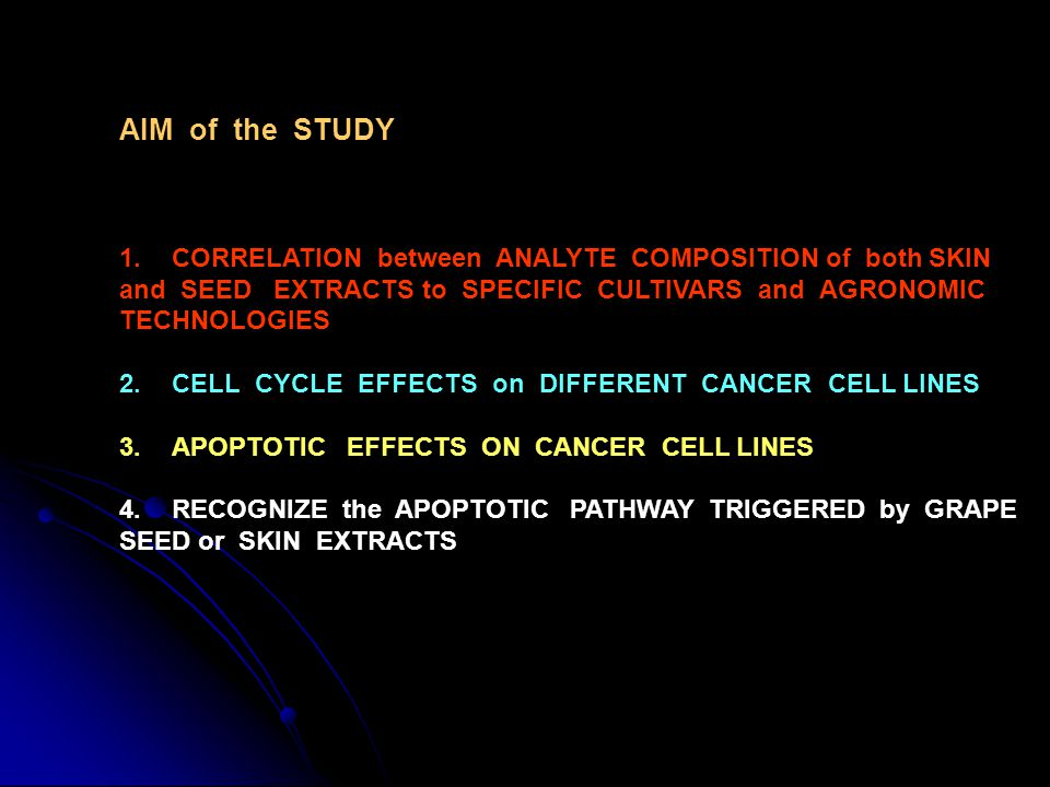 AIM of the STUDY 1.CORRELATION between ANALYTE COMPOSITION of both SKIN and SEED EXTRACTS to SPECIFIC CULTIVARS and AGRONOMIC TECHNOLOGIES 2.CELL CYCLE EFFECTS on DIFFERENT CANCER CELL LINES 3.APOPTOTIC EFFECTS ON CANCER CELL LINES 4.RECOGNIZE the APOPTOTIC PATHWAY TRIGGERED by GRAPE SEED or SKIN EXTRACTS