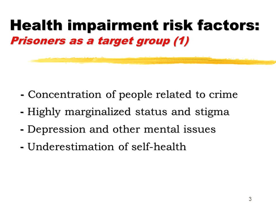 3 Health impairment risk factors: Prisoners as a target group (1) - Concentration of people related to crime - Highly marginalized status and stigma - Depression and other mental issues - Underestimation of self-health - Concentration of people related to crime - Highly marginalized status and stigma - Depression and other mental issues - Underestimation of self-health