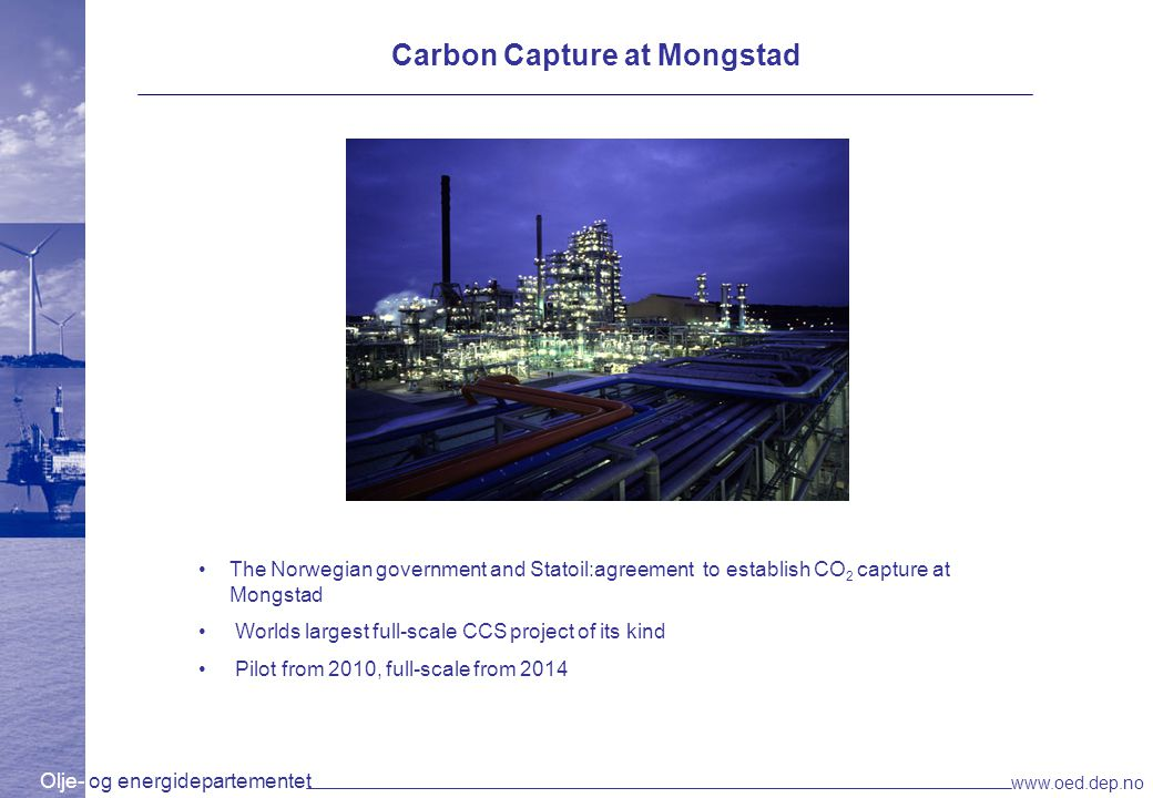 Olje- og energidepartementet www.oed.dep.no Kårstø Gas-fired power plant will start production in 2007 The government will contribute to carbon capture and storage Report shows: –USD 800 million capex –Carbon capture can be in place by 2011/2012