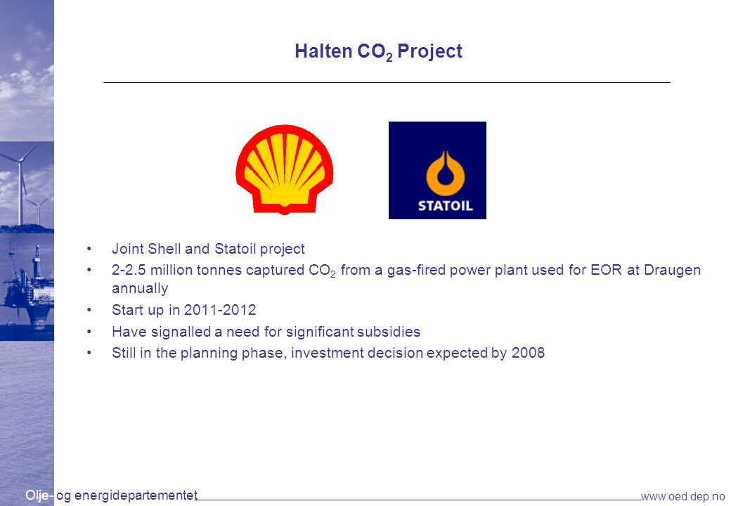 Olje- og energidepartementet www.oed.dep.no Halten CO 2 Project Joint Shell and Statoil project 2-2.5 million tonnes captured CO 2 from a gas-fired power plant used for EOR at Draugen annually Start up in 2011-2012 Have signalled a need for significant subsidies Still in the planning phase, investment decision expected by 2008