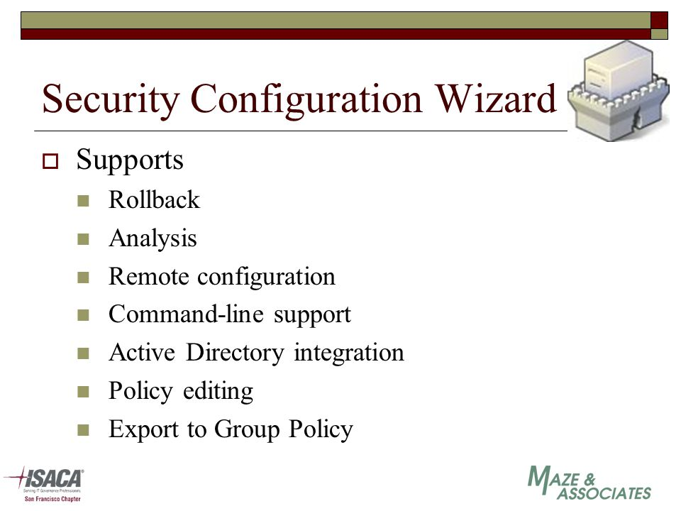 Security Configuration Wizard  Supports Rollback Analysis Remote configuration Command-line support Active Directory integration Policy editing Export to Group Policy