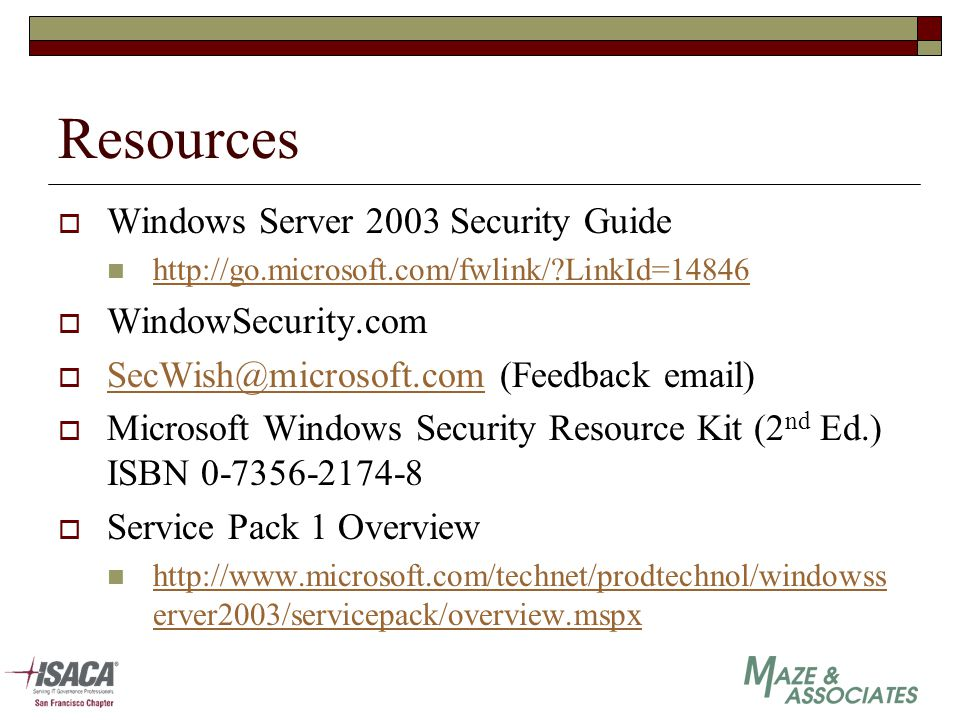 Resources  Windows Server 2003 Security Guide http://go.microsoft.com/fwlink/?LinkId=14846  WindowSecurity.com  SecWish@microsoft.com (Feedback email) SecWish@microsoft.com  Microsoft Windows Security Resource Kit (2 nd Ed.) ISBN 0-7356-2174-8  Service Pack 1 Overview http://www.microsoft.com/technet/prodtechnol/windowss erver2003/servicepack/overview.mspx http://www.microsoft.com/technet/prodtechnol/windowss erver2003/servicepack/overview.mspx