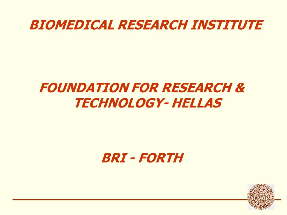 Legal Framework 1998- Establishment of Ioannina Biomedical Research Institute (IBRI) as an autonomous Institute, under the auspices of General Secretariat for Research and Technology, Ministry of Development 2001- Merger with Foundation for Research and Technology- Hellas (FORTH) New legal name: Biomedical Research Institute / Foundation for Research and Technology-Hellas (BRI-FORTH) 1-1-2002- Financial & Administrative merger with FORTH