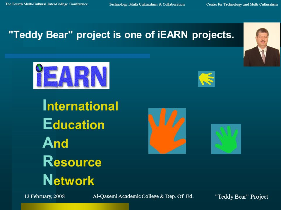 Teddy Bear Project 13 February, 2008 Non-profit global network that enables young people to use the Internet and other new technologies to engage in collaborative educational projects that both enhance learning And make a difference in the world iEARN Al-Qasemi Academic College & Dep.