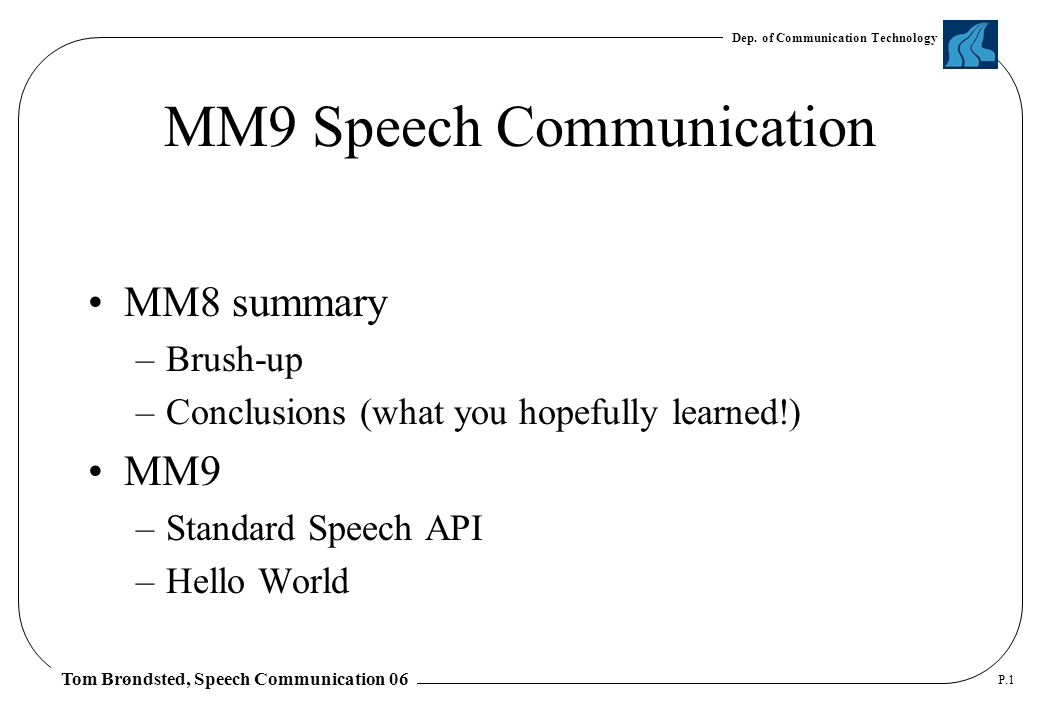 Dep. of Communication Technology Tom Brøndsted, Speech Communication 06 P.1 MM9 Speech Communication MM8 summary –Brush-up –Conclusions (what you hope