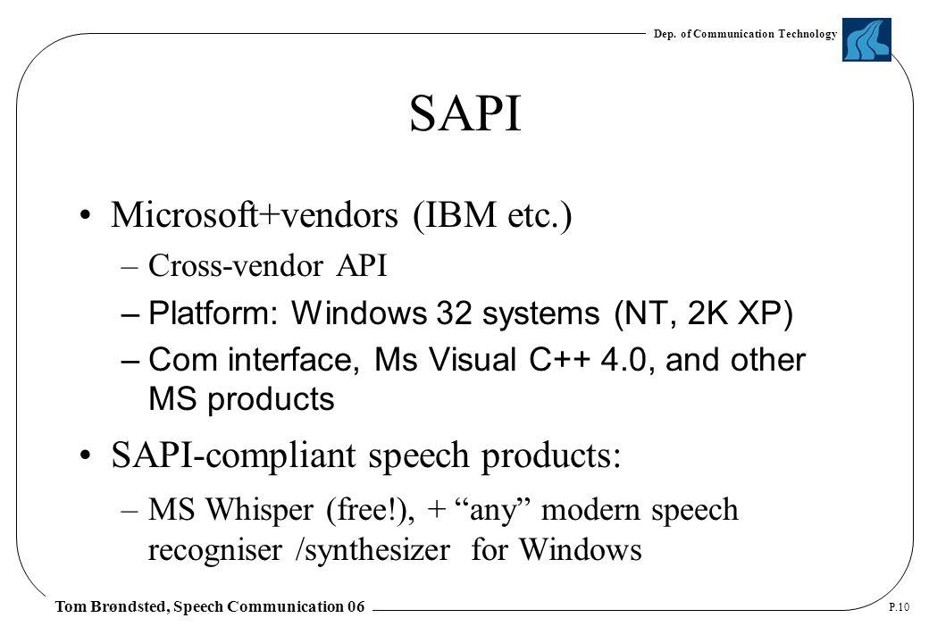 Dep. of Communication Technology Tom Brøndsted, Speech Communication 06 P.10 SAPI Microsoft+vendors (IBM etc.) –Cross-vendor API –Platform: Windows 32