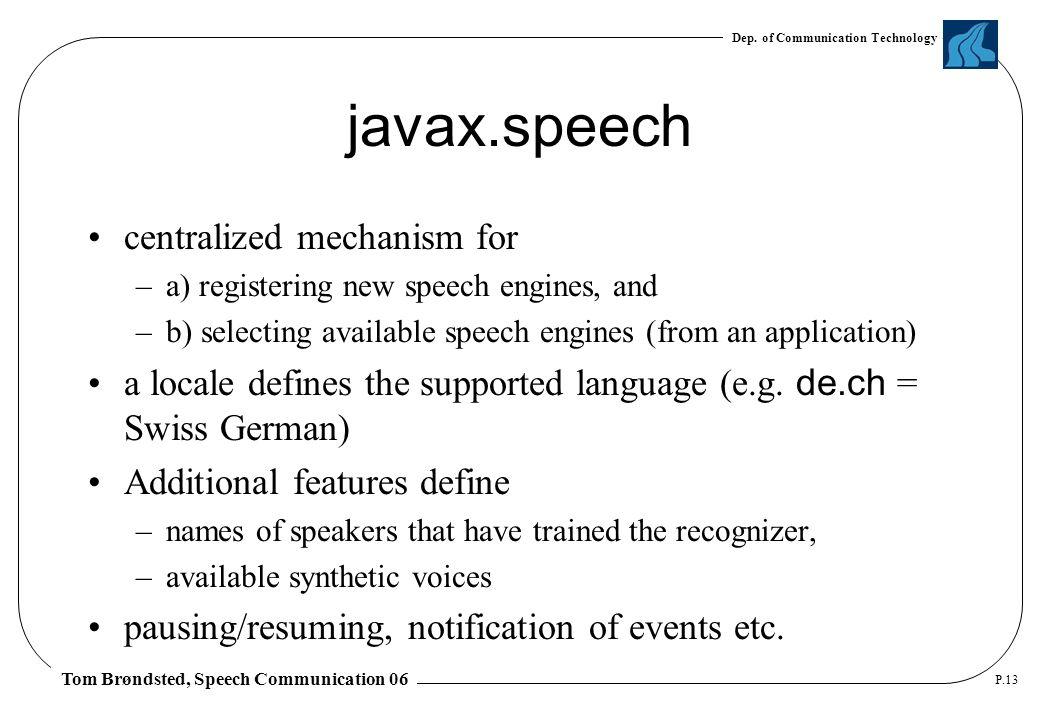 Dep. of Communication Technology Tom Brøndsted, Speech Communication 06 P.13 javax.speech centralized mechanism for –a) registering new speech engines
