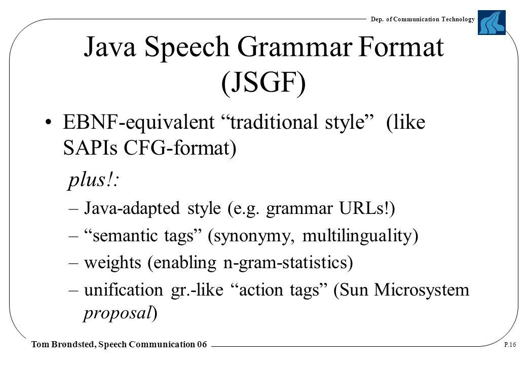 "Dep. of Communication Technology Tom Brøndsted, Speech Communication 06 P.16 Java Speech Grammar Format (JSGF) EBNF-equivalent ""traditional style"" (li"