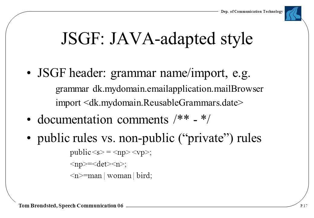 Dep. of Communication Technology Tom Brøndsted, Speech Communication 06 P.17 JSGF: JAVA-adapted style JSGF header: grammar name/import, e.g. grammar d