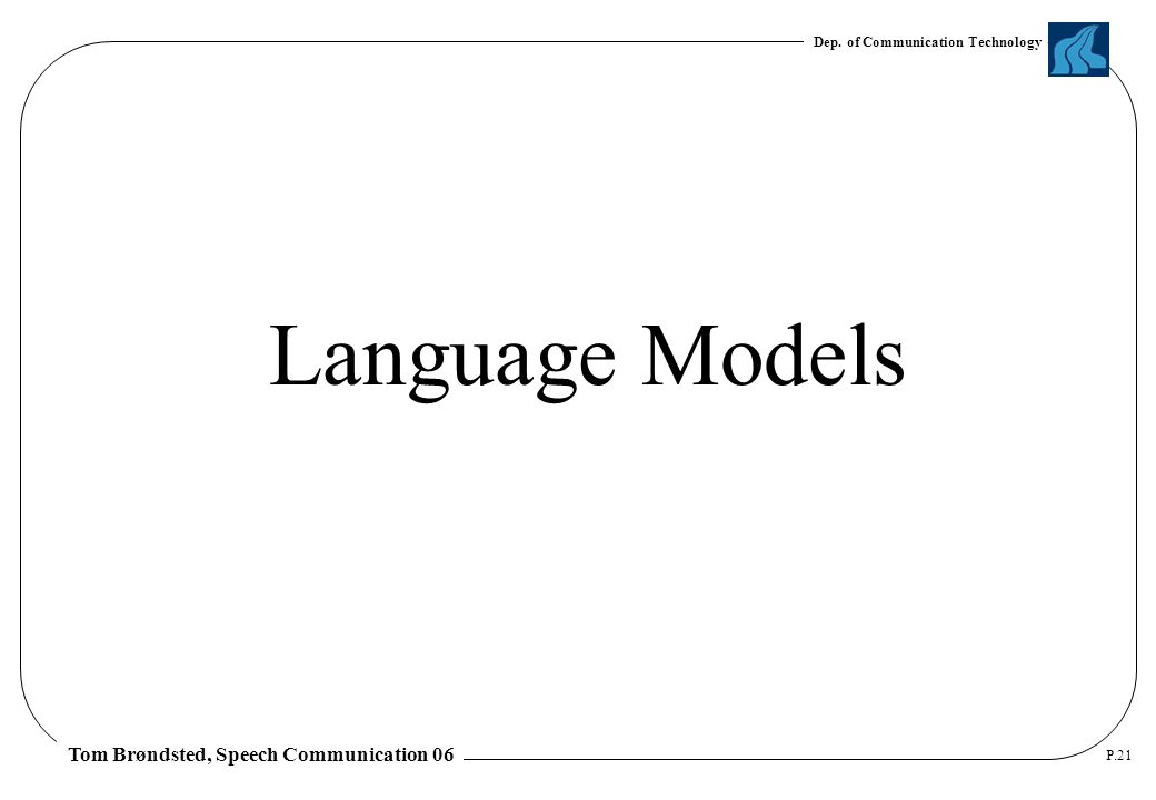 Dep. of Communication Technology Tom Brøndsted, Speech Communication 06 P.21 Language Models
