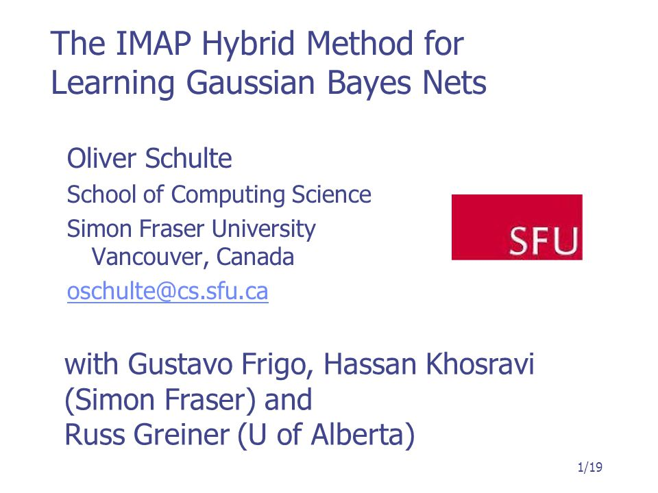 The IMAP Hybrid Method for Learning Gaussian Bayes Nets Oliver Schulte School of Computing Science Simon Fraser University Vancouver, Canada oschulte@