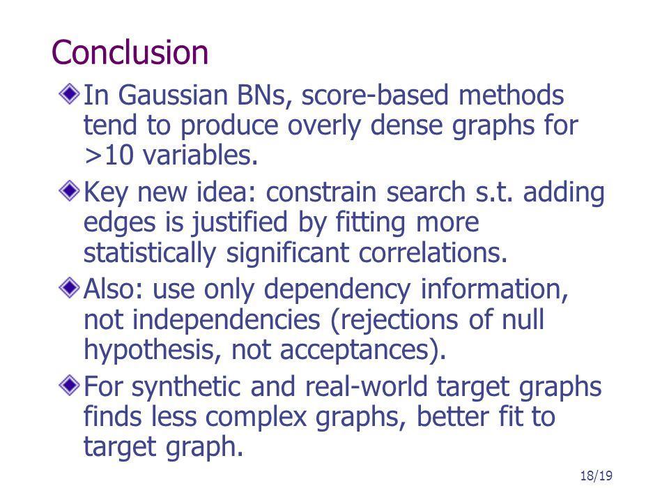 Conclusion In Gaussian BNs, score-based methods tend to produce overly dense graphs for >10 variables. Key new idea: constrain search s.t. adding edge