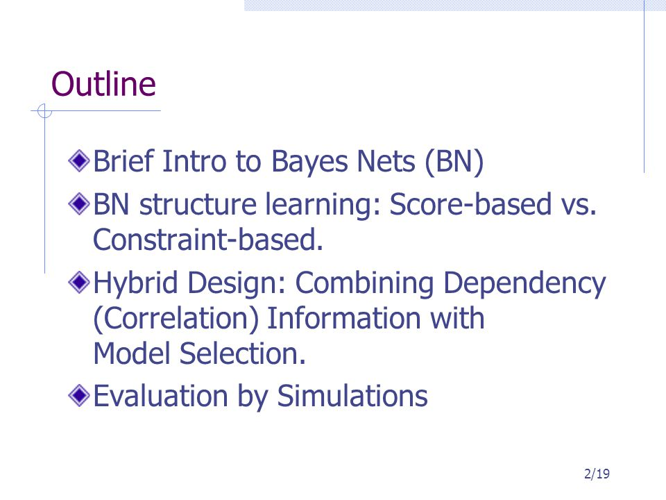 Outline Brief Intro to Bayes Nets (BN) BN structure learning: Score-based vs. Constraint-based. Hybrid Design: Combining Dependency (Correlation) Info