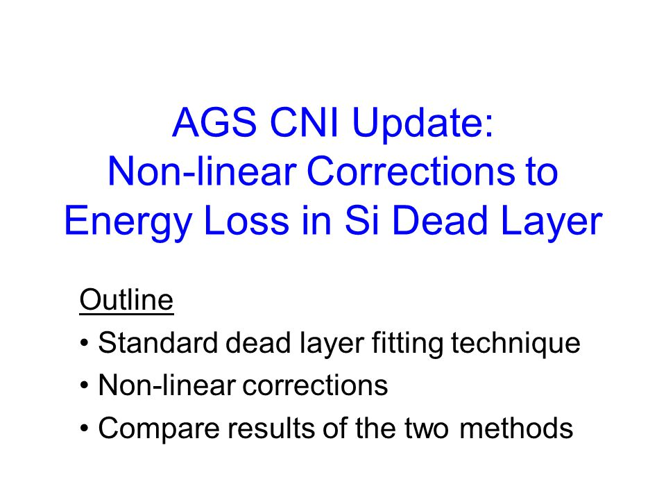 AGS CNI Update: Non-linear Corrections to Energy Loss in Si Dead Layer Outline Standard dead layer fitting technique Non-linear corrections Compare re