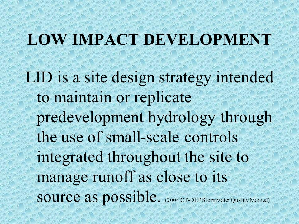 LOW IMPACT DEVELOPMENT LID is a site design strategy intended to maintain or replicate predevelopment hydrology through the use of small-scale controls integrated throughout the site to manage runoff as close to its source as possible.