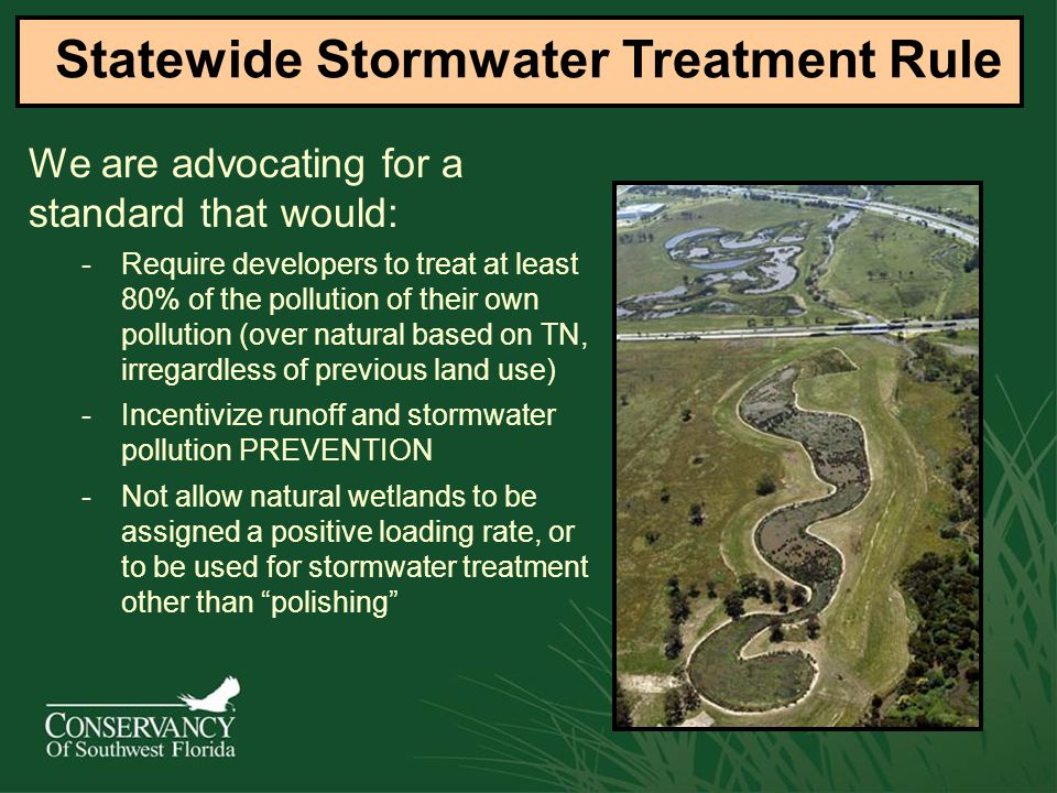 -Require developers to treat at least 80% of the pollution of their own pollution (over natural based on TN, irregardless of previous land use) -Incentivize runoff and stormwater pollution PREVENTION -Not allow natural wetlands to be assigned a positive loading rate, or to be used for stormwater treatment other than polishing Statewide Stormwater Treatment Rule We are advocating for a standard that would: