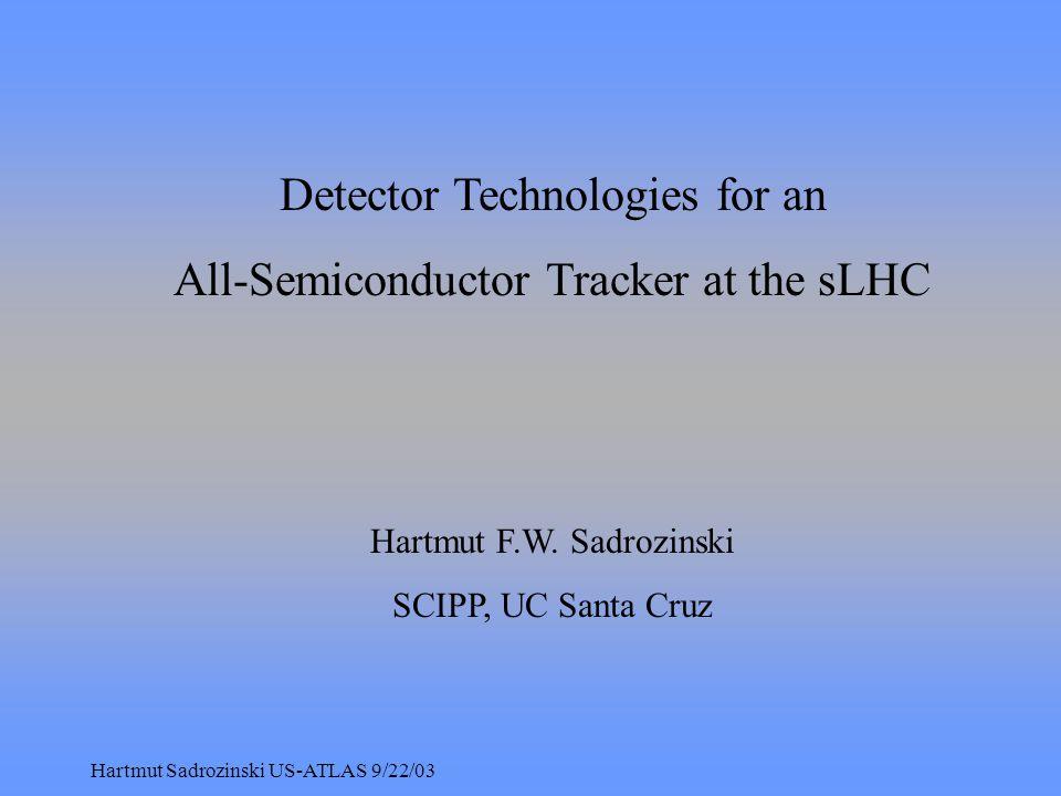 Hartmut Sadrozinski US-ATLAS 9/22/03 Detector Technologies for an All-Semiconductor Tracker at the sLHC Hartmut F.W.