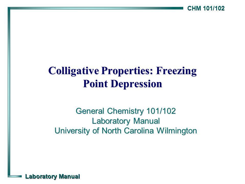 CHM 101/102 Laboratory Manual Colligative Properties: Freezing Point Depression General Chemistry 101/102 Laboratory Manual University of North Caroli