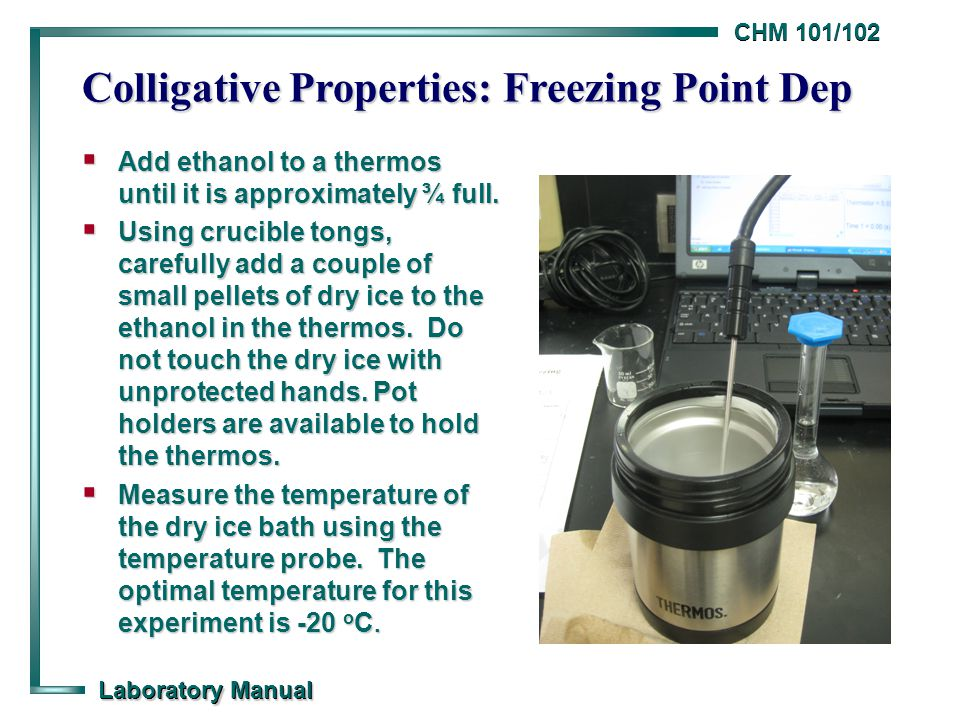 CHM 101/102 Laboratory Manual Colligative Properties: Freezing Point Dep  Add ethanol to a thermos until it is approximately ¾ full.