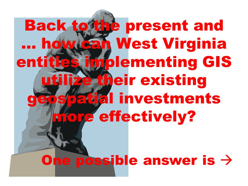 Back to the present and … how can West Virginia entities implementing GIS utilize their existing geospatial investments more effectively.