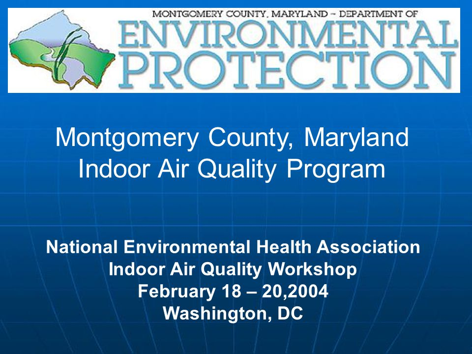National Environmental Health Association Indoor Air Quality Workshop February 18 – 20,2004 Washington, DC Montgomery County, Maryland Indoor Air Quality Program