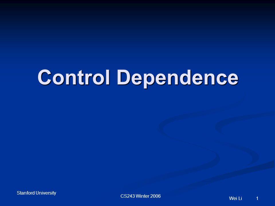 Stanford University CS243 Winter 2006 Wei Li 1 Control Dependence
