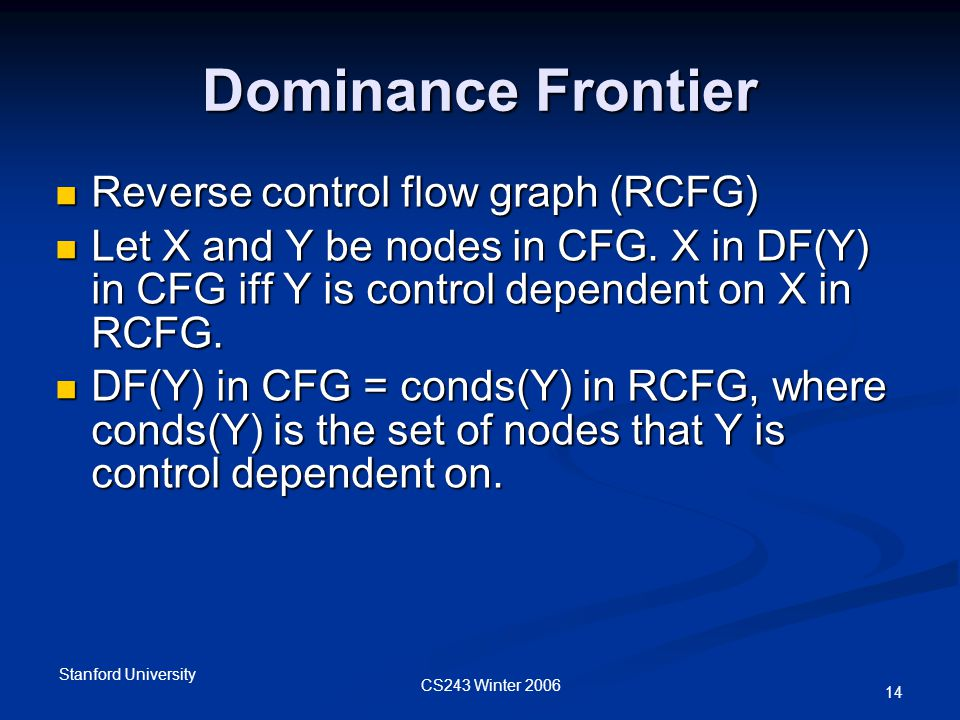 CS243 Winter 2006 Stanford University 14 Dominance Frontier Reverse control flow graph (RCFG) Reverse control flow graph (RCFG) Let X and Y be nodes in CFG.