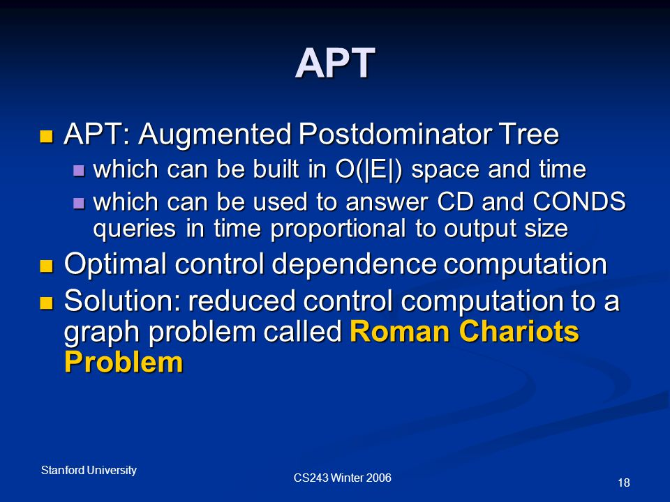 CS243 Winter 2006 Stanford University 18 APT APT: Augmented Postdominator Tree APT: Augmented Postdominator Tree which can be built in O(|E|) space and time which can be built in O(|E|) space and time which can be used to answer CD and CONDS queries in time proportional to output size which can be used to answer CD and CONDS queries in time proportional to output size Optimal control dependence computation Optimal control dependence computation Solution: reduced control computation to a graph problem called Roman Chariots Problem Solution: reduced control computation to a graph problem called Roman Chariots Problem
